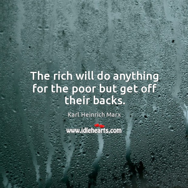 The rich will do anything for the poor but get off their backs. Karl Heinrich Marx Picture Quote