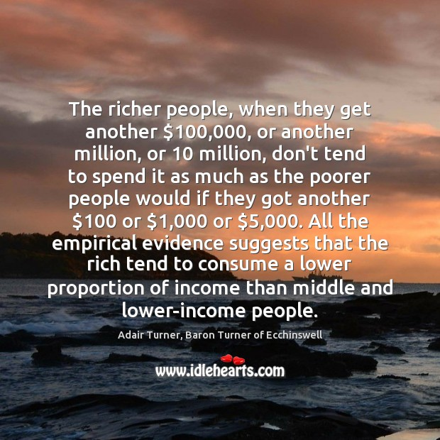 Image, The richer people, when they get another $100,000, or another million, or 10 million,