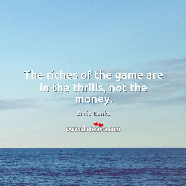 Image, The riches of the game are in the thrills, not the money.