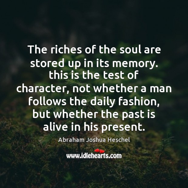The riches of the soul are stored up in its memory. this Abraham Joshua Heschel Picture Quote