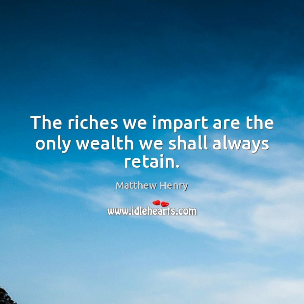 The riches we impart are the only wealth we shall always retain. Image