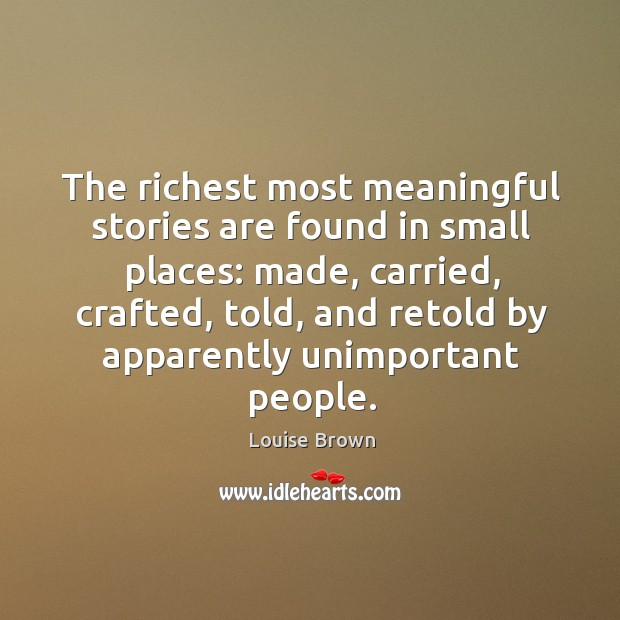 The richest most meaningful stories are found in small places: made, carried, crafted, told, and retold by apparently unimportant people. Image