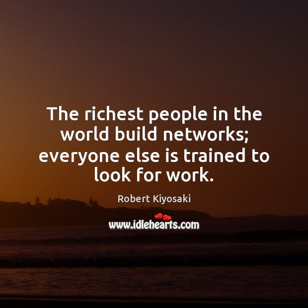 The richest people in the world build networks; everyone else is trained to look for work. Image