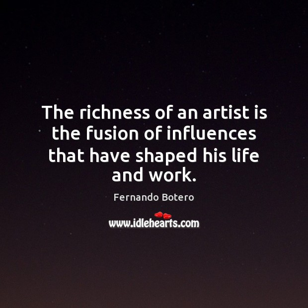 The richness of an artist is the fusion of influences that have shaped his life and work. Image