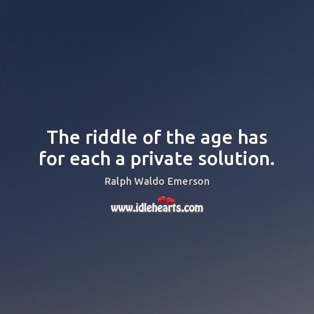 The riddle of the age has for each a private solution. Image