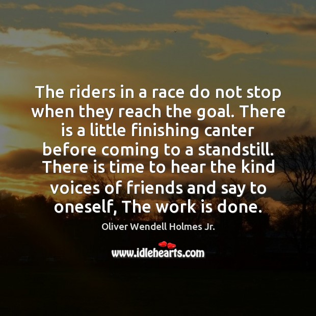 The riders in a race do not stop when they reach the Oliver Wendell Holmes Jr. Picture Quote