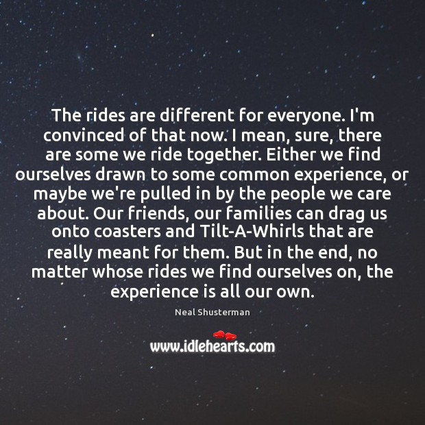 The rides are different for everyone. I'm convinced of that now. I Neal Shusterman Picture Quote