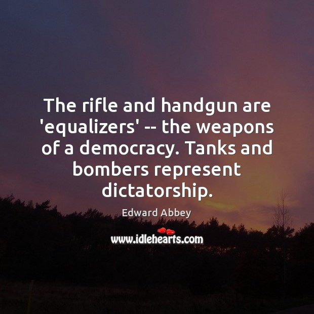 The rifle and handgun are 'equalizers' — the weapons of a democracy. Edward Abbey Picture Quote