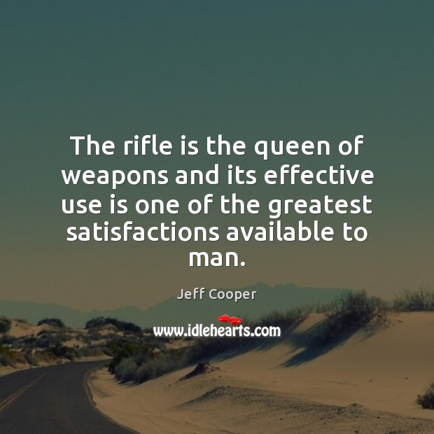 The rifle is the queen of weapons and its effective use is Jeff Cooper Picture Quote