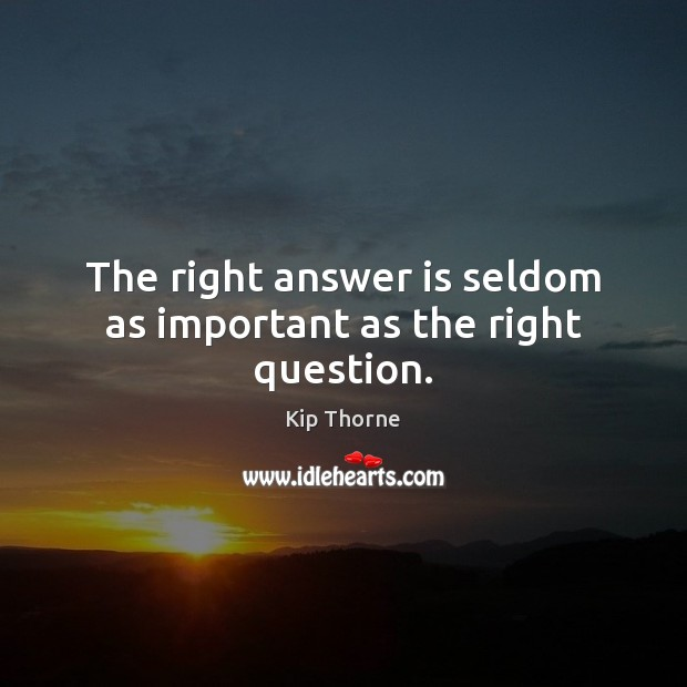 The right answer is seldom as important as the right question. Image