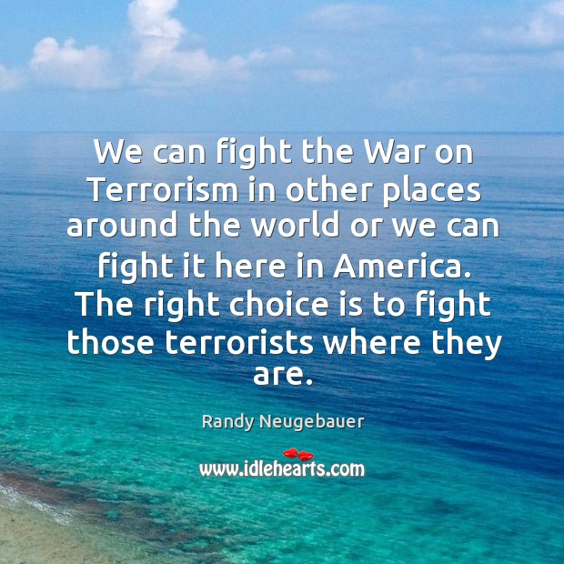 The right choice is to fight those terrorists where they are. Image