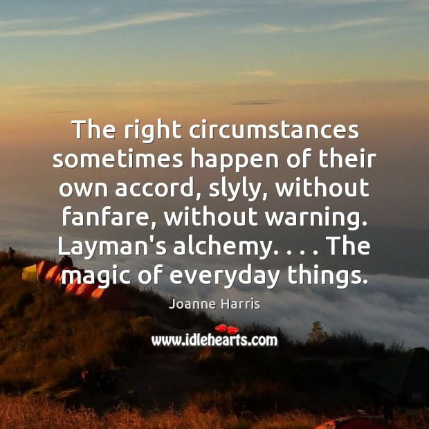 The right circumstances sometimes happen of their own accord, slyly, without fanfare, Joanne Harris Picture Quote