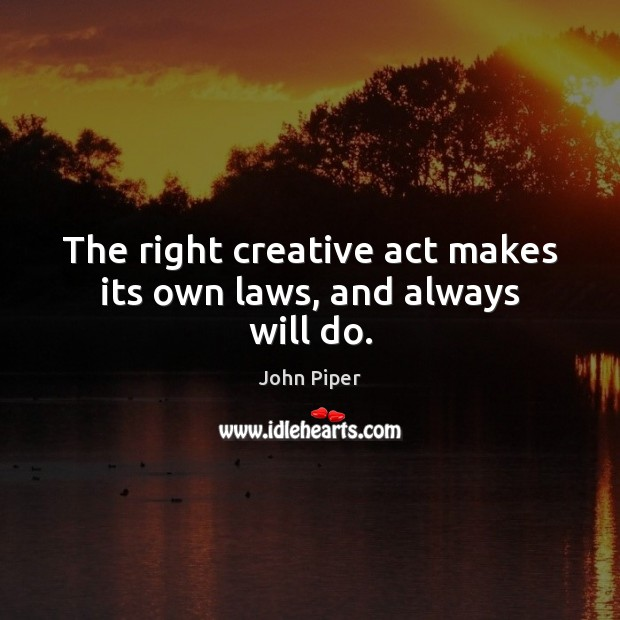 The right creative act makes its own laws, and always will do. John Piper Picture Quote