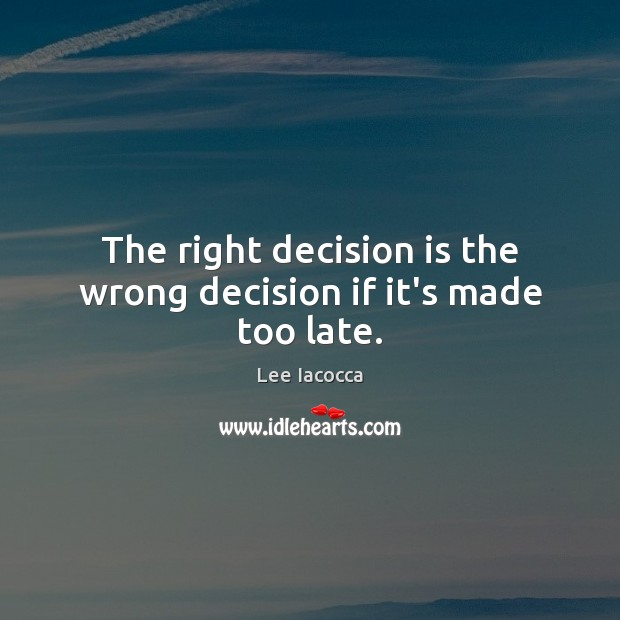 The right decision is the wrong decision if it's made too late. Lee Iacocca Picture Quote