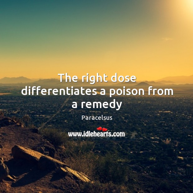 The right dose differentiates a poison from a remedy Paracelsus Picture Quote