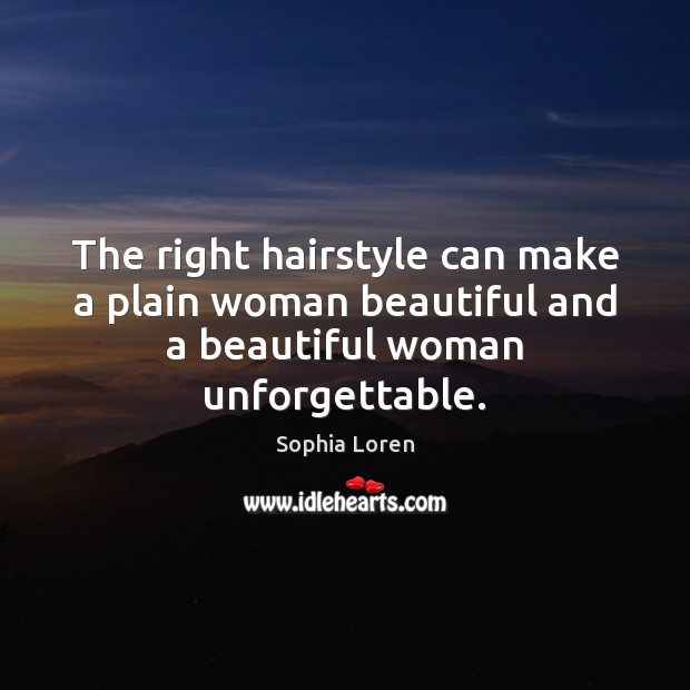 The right hairstyle can make a plain woman beautiful and a beautiful woman unforgettable. Sophia Loren Picture Quote