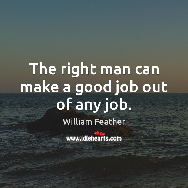 The right man can make a good job out of any job. William Feather Picture Quote