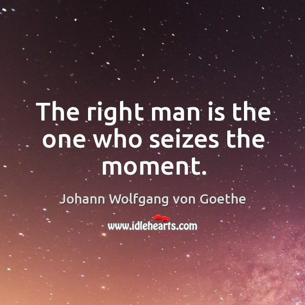 The right man is the one who seizes the moment. Image