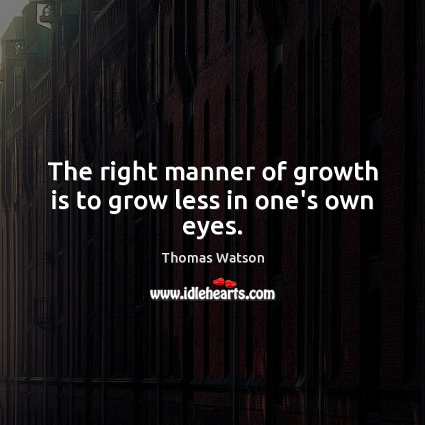 The right manner of growth is to grow less in one's own eyes. Thomas Watson Picture Quote