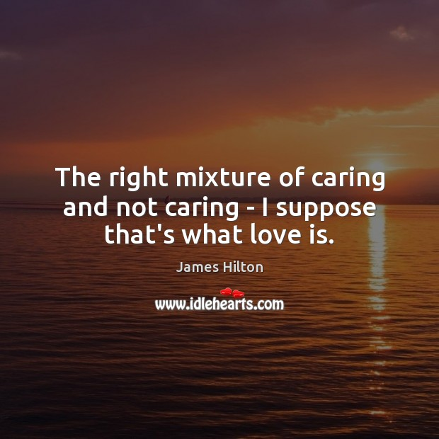 The right mixture of caring and not caring – I suppose that's what love is. James Hilton Picture Quote