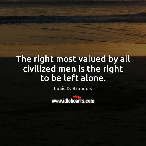 The right most valued by all civilized men is the right to be left alone. Image