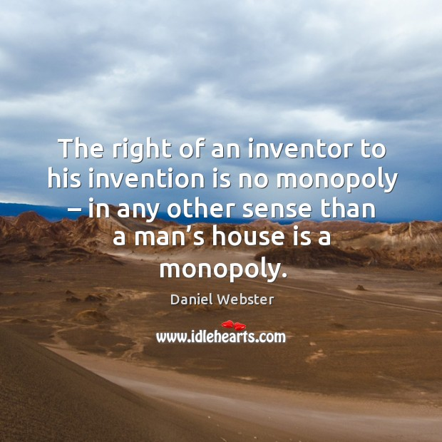 The right of an inventor to his invention is no monopoly – in any other sense than a man's house is a monopoly. Image