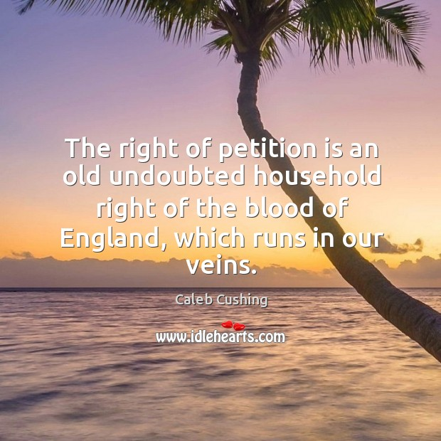 Image, The right of petition is an old undoubted household right of the blood of england, which runs in our veins.
