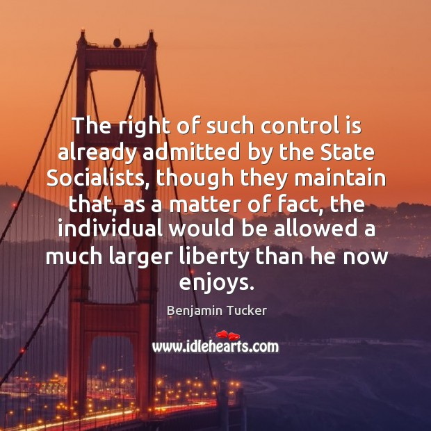 The right of such control is already admitted by the state socialists Benjamin Tucker Picture Quote
