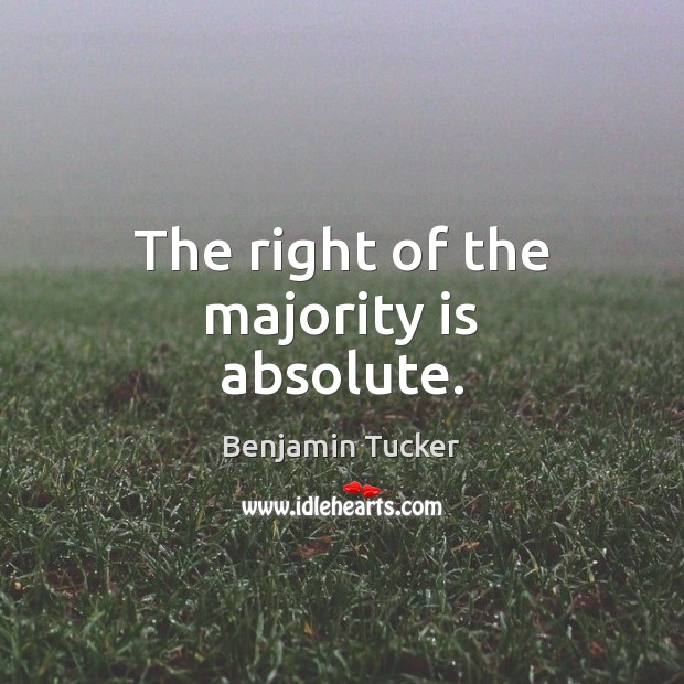 The right of the majority is absolute. Benjamin Tucker Picture Quote