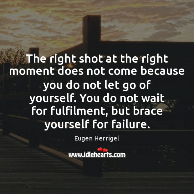 The right shot at the right moment does not come because you Image