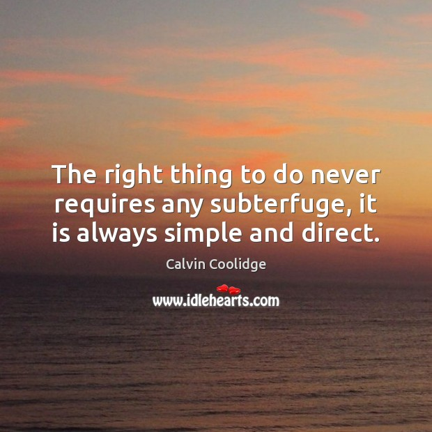 The right thing to do never requires any subterfuge, it is always simple and direct. Calvin Coolidge Picture Quote