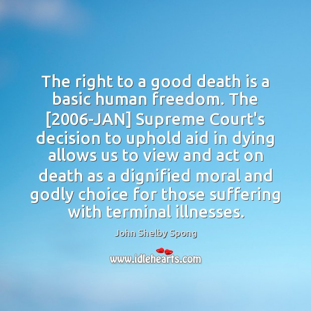 The right to a good death is a basic human freedom. The [2006 John Shelby Spong Picture Quote