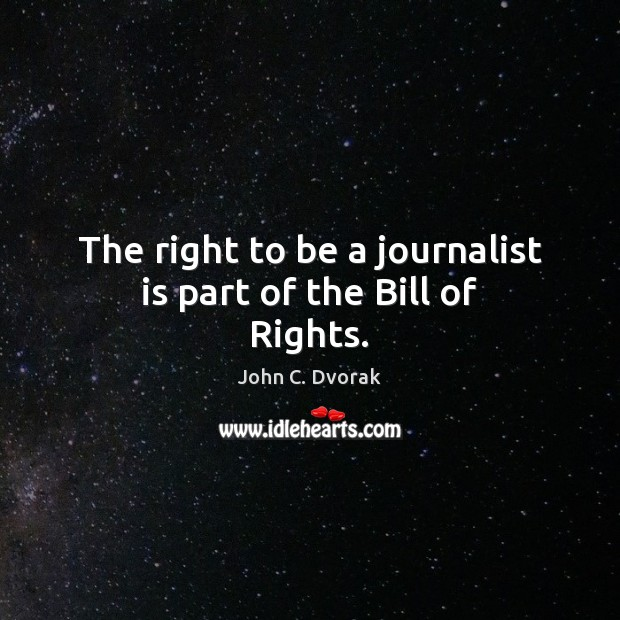 The right to be a journalist is part of the Bill of Rights. John C. Dvorak Picture Quote