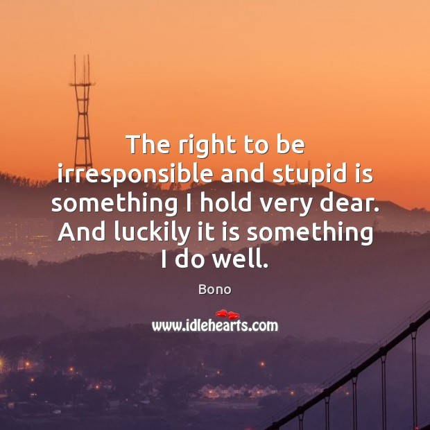 The right to be irresponsible and stupid is something I hold very Bono Picture Quote