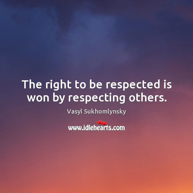 The right to be respected is won by respecting others. Image