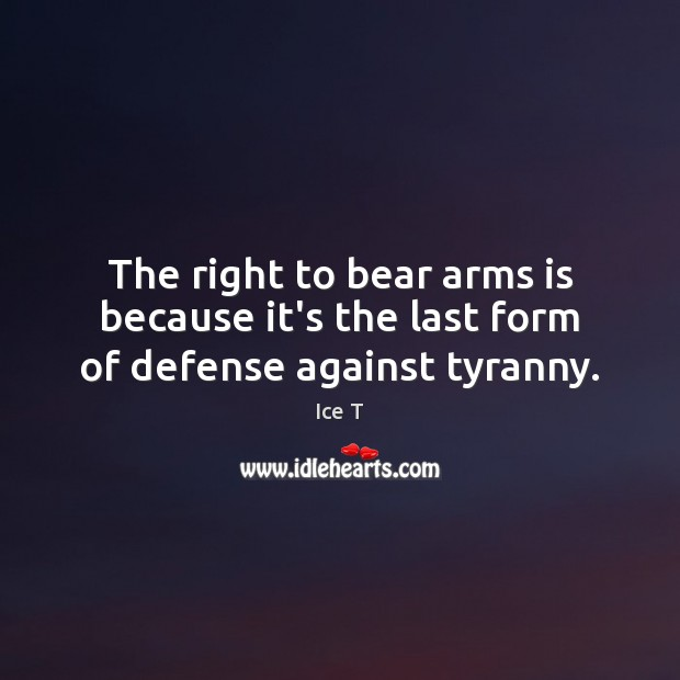 The right to bear arms is because it's the last form of defense against tyranny. Ice T Picture Quote