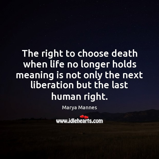 The right to choose death when life no longer holds meaning is Marya Mannes Picture Quote