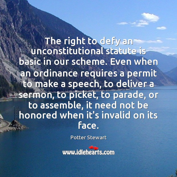 The right to defy an unconstitutional statute is basic in our scheme. Potter Stewart Picture Quote