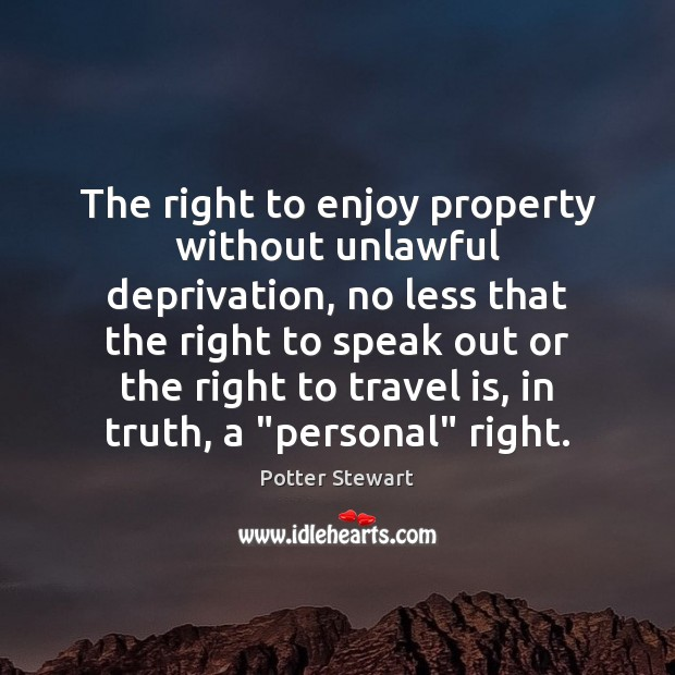 The right to enjoy property without unlawful deprivation, no less that the Potter Stewart Picture Quote