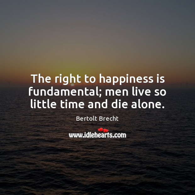 The right to happiness is fundamental; men live so little time and die alone. Image