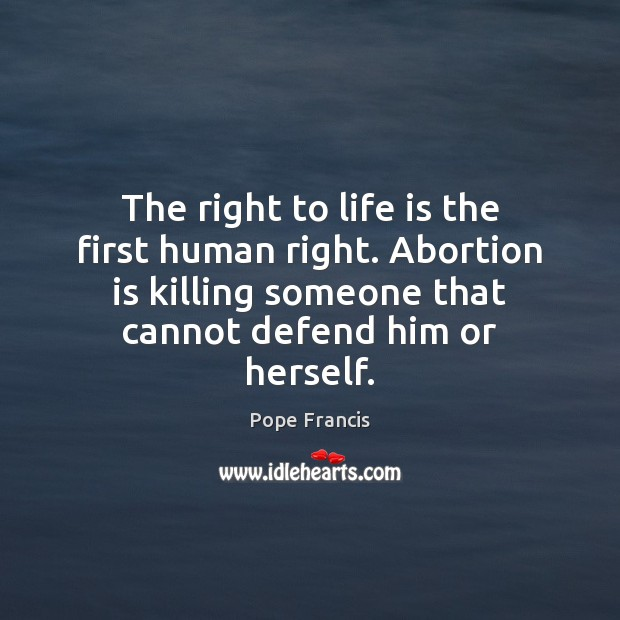 The right to life is the first human right. Abortion is killing Pope Francis Picture Quote