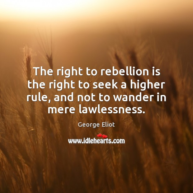 The right to rebellion is the right to seek a higher rule, George Eliot Picture Quote
