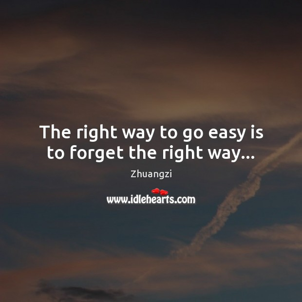 The right way to go easy is to forget the right way… Zhuangzi Picture Quote