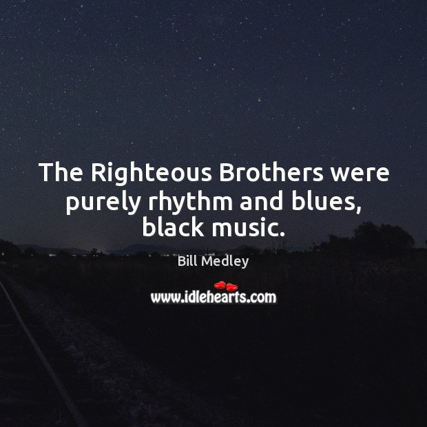 Image, The Righteous Brothers were purely rhythm and blues, black music.
