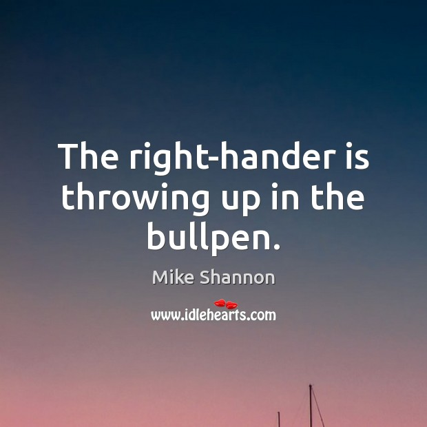 The right-hander is throwing up in the bullpen. Mike Shannon Picture Quote