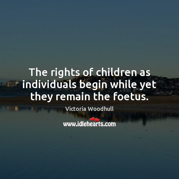 The rights of children as individuals begin while yet they remain the foetus. Victoria Woodhull Picture Quote