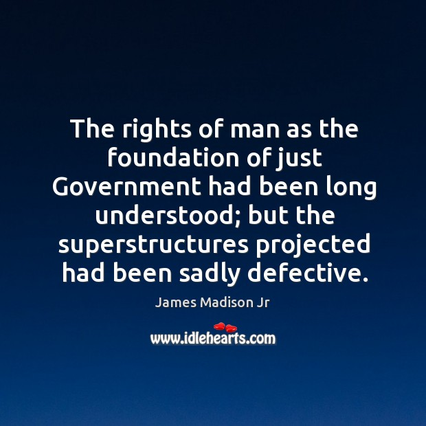 The rights of man as the foundation of just government had been long understood; James Madison Jr Picture Quote