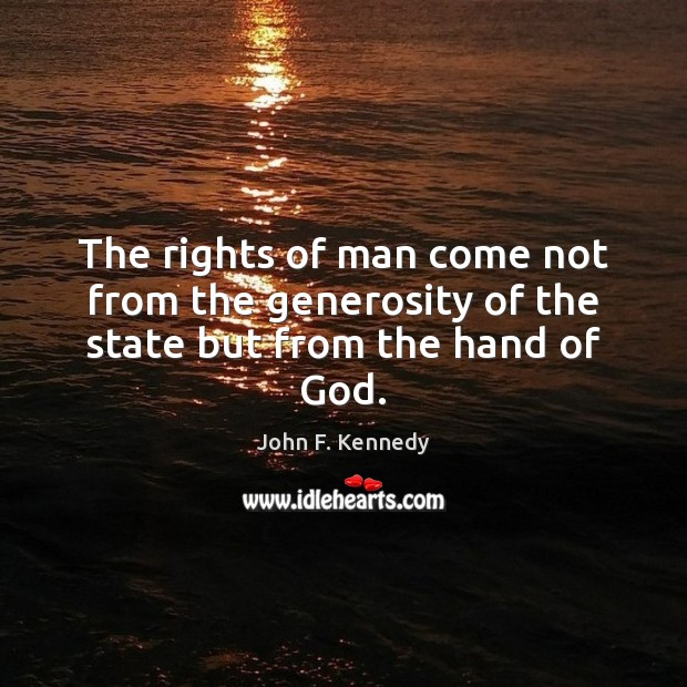 The rights of man come not from the generosity of the state but from the hand of God. John F. Kennedy Picture Quote