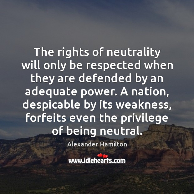 The rights of neutrality will only be respected when they are defended Alexander Hamilton Picture Quote