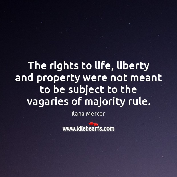 The rights to life, liberty and property were not meant to be Ilana Mercer Picture Quote